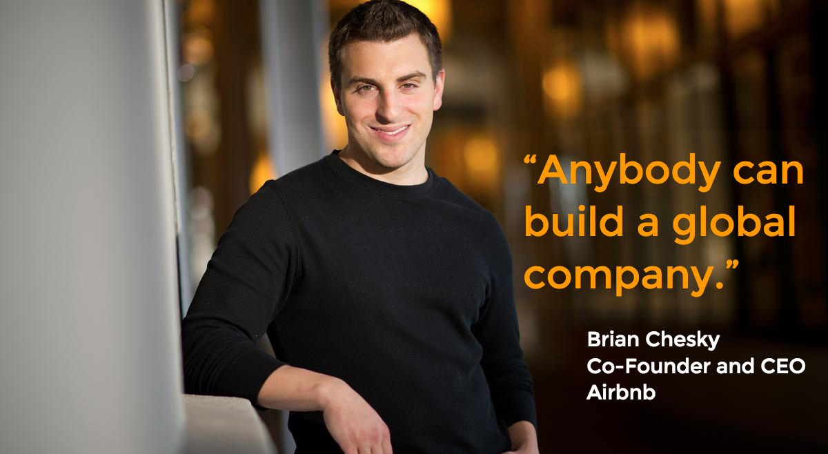 """Anybody can  build a global  company."" Brian Chesky  Co-Founder and CEO  Airbnb"