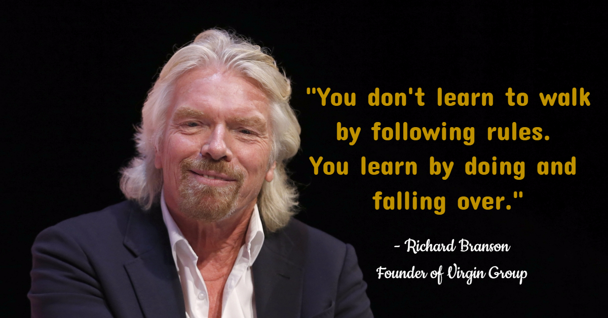 """You don't learn to walk by following rules.  You learn by doing and  falling over."" - Richard Branson Founder of Virgin Group"