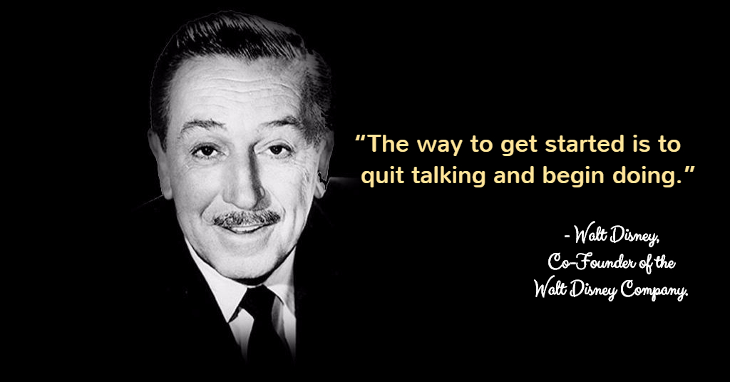 """The way to get started is to  quit talking and begin doing.""  - Walt Disney, Co-Founder of the Walt Disney Company."