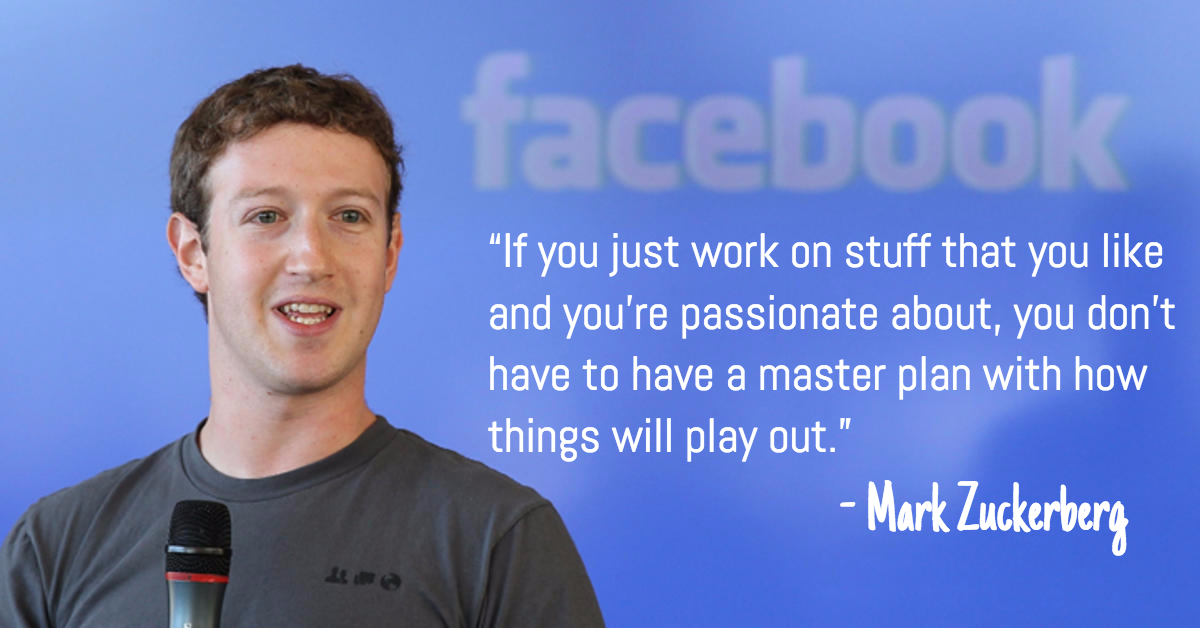 """""""If you just work on stuff that you like and you're passionate about, you don't have to have a master plan with how things will play out.""""  - Mark Zuckerberg"""